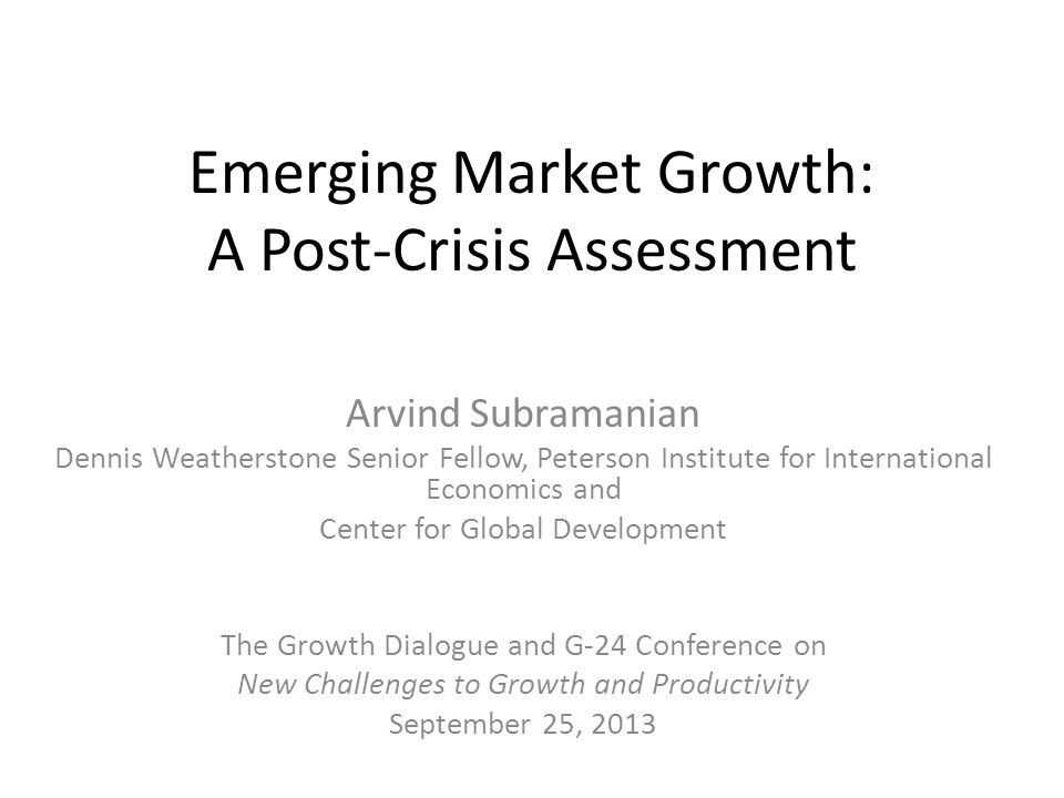 Emerging Market Growth: A Post-Crisis Assessment Arvind Subramanian Dennis Weatherstone Senior Fellow, Peterson Institute for International Economics and Center for Global Development The Growth Dialogue and G-24 Conference on New Challenges to Growth and Productivity September 25, 2013