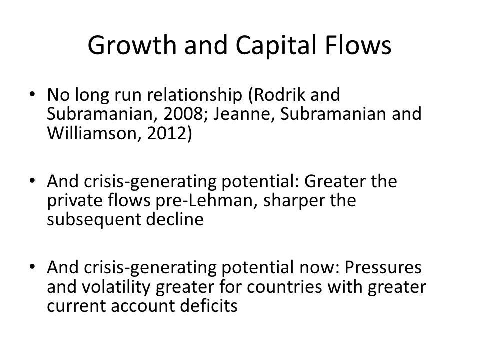 Growth and Capital Flows No long run relationship (Rodrik and Subramanian, 2008; Jeanne, Subramanian and Williamson, 2012) And crisis-generating potential: Greater the private flows pre-Lehman, sharper the subsequent decline And crisis-generating potential now: Pressures and volatility greater for countries with greater current account deficits