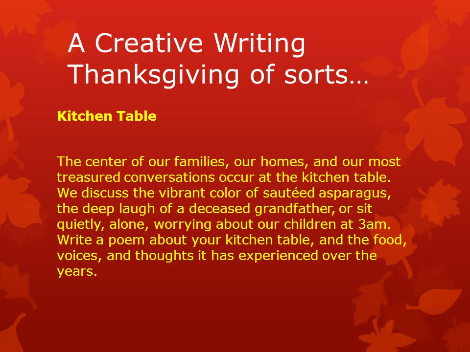 A Creative Writing Thanksgiving of sorts… Kitchen Table The center of our families, our homes, and our most treasured conversations occur at the kitchen table.