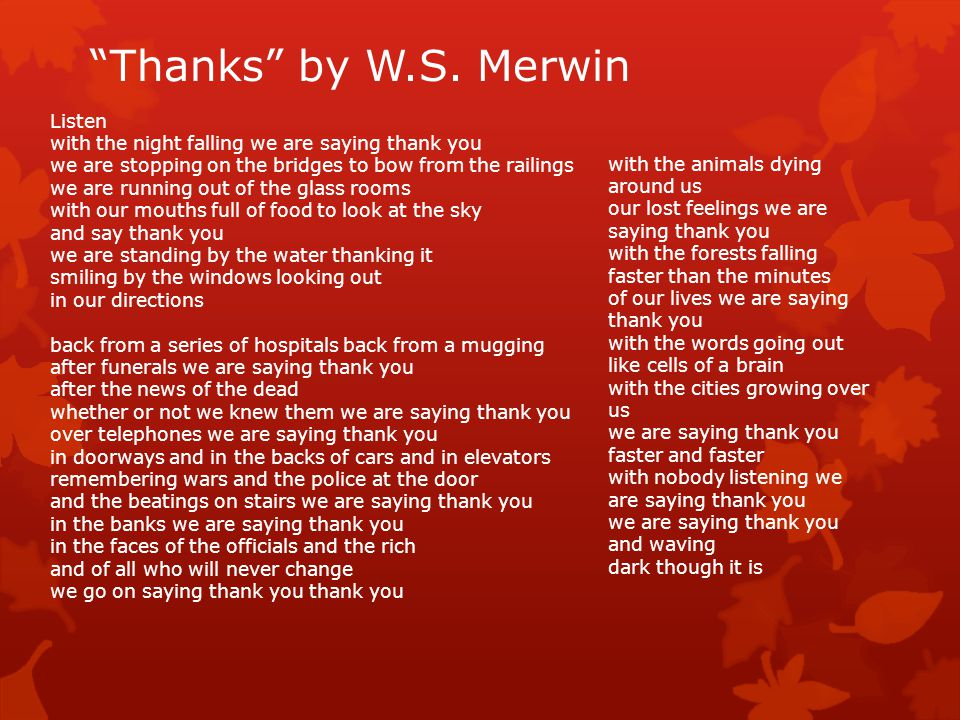"""""""Thanks"""" by W.S. Merwin Listen with the night falling we are saying thank you we are stopping on the bridges to bow from the railings we are running o"""