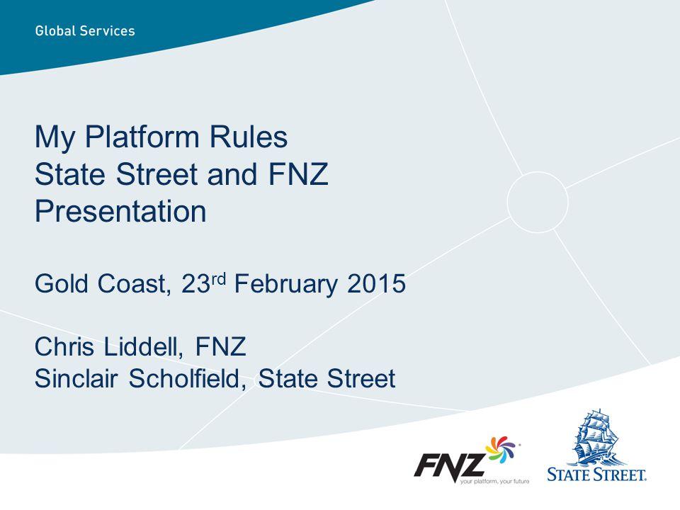 My Platform Rules State Street and FNZ Presentation Gold Coast, 23 rd February 2015 Chris Liddell, FNZ Sinclair Scholfield, State Street