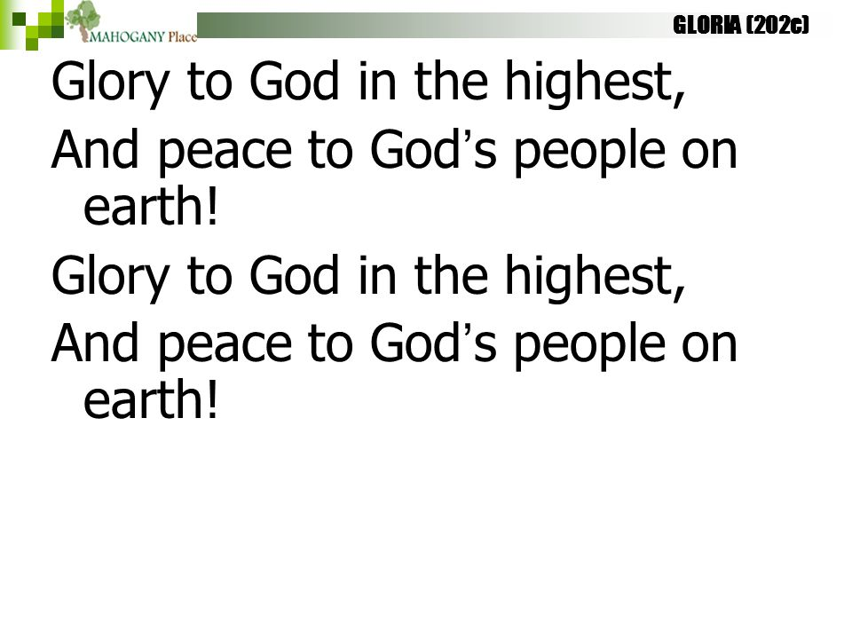 GLORIA (202c) Glory to God in the highest, And peace to God's people on earth! Glory to God in the highest, And peace to God's people on earth!