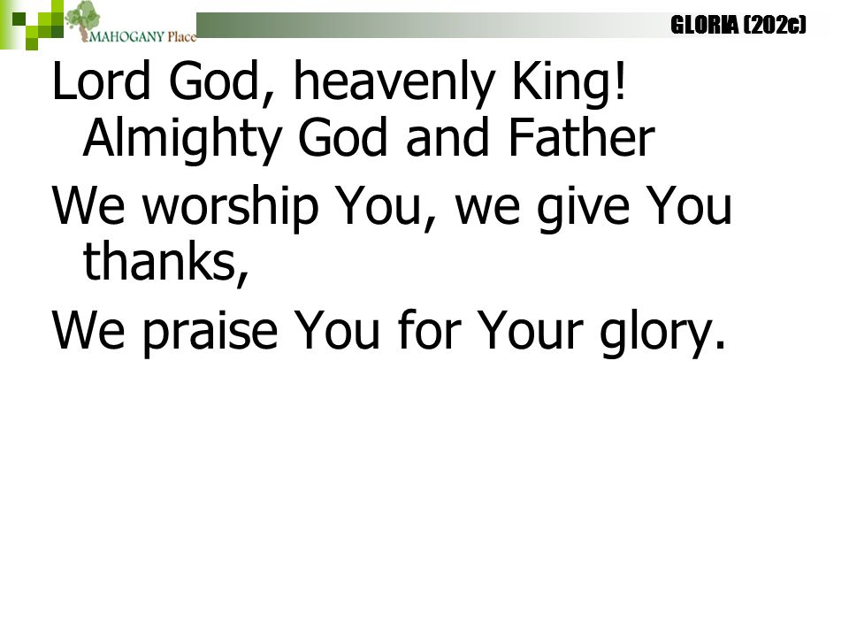 GLORIA (202c) Lord God, heavenly King! Almighty God and Father We worship You, we give You thanks, We praise You for Your glory.