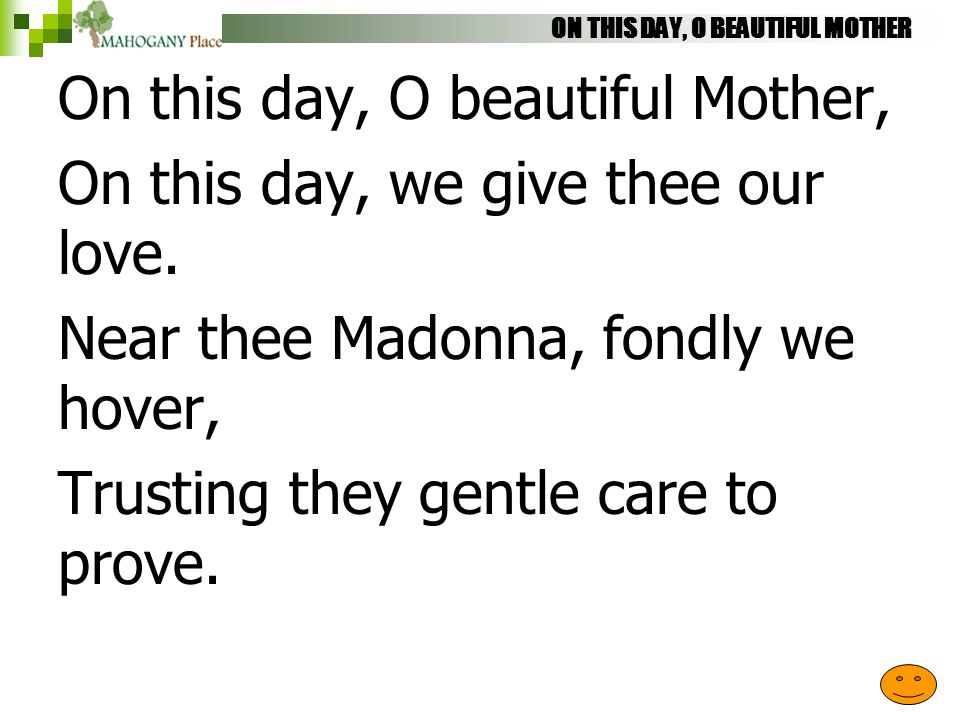 ON THIS DAY, O BEAUTIFUL MOTHER On this day, O beautiful Mother, On this day, we give thee our love. Near thee Madonna, fondly we hover, Trusting they