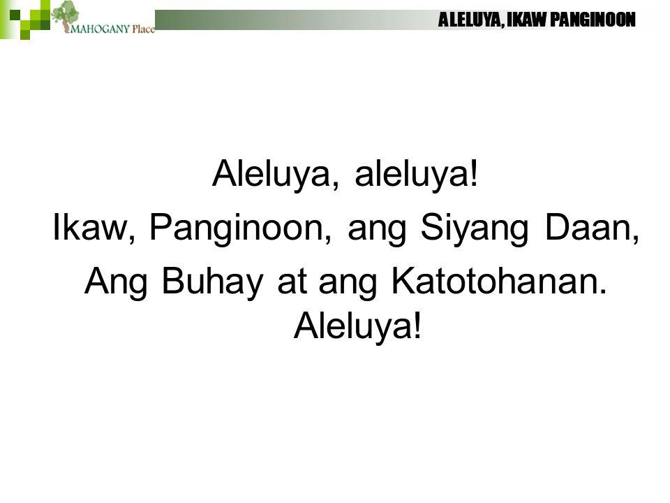 ALELUYA, IKAW PANGINOON Aleluya, aleluya! Ikaw, Panginoon, ang Siyang Daan, Ang Buhay at ang Katotohanan. Aleluya!