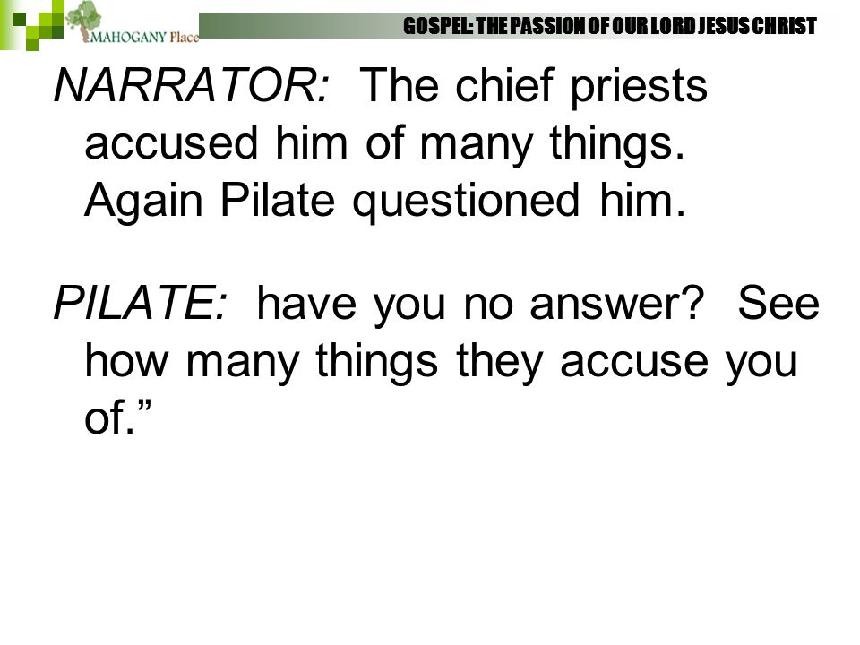 GOSPEL: THE PASSION OF OUR LORD JESUS CHRIST NARRATOR: The chief priests accused him of many things. Again Pilate questioned him. PILATE: have you no