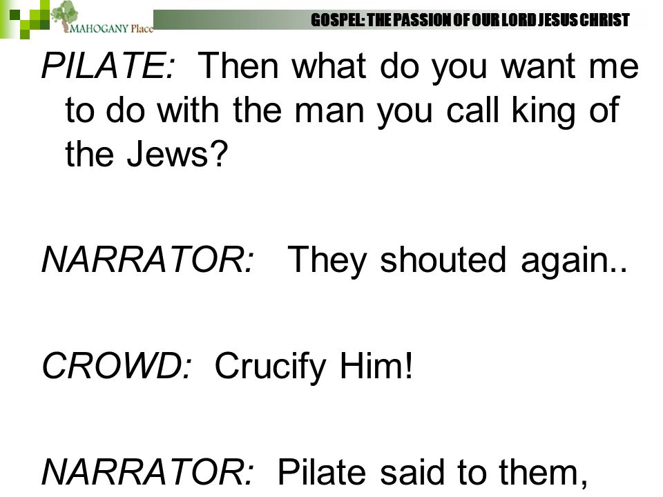 GOSPEL: THE PASSION OF OUR LORD JESUS CHRIST PILATE: Then what do you want me to do with the man you call king of the Jews? NARRATOR: They shouted aga