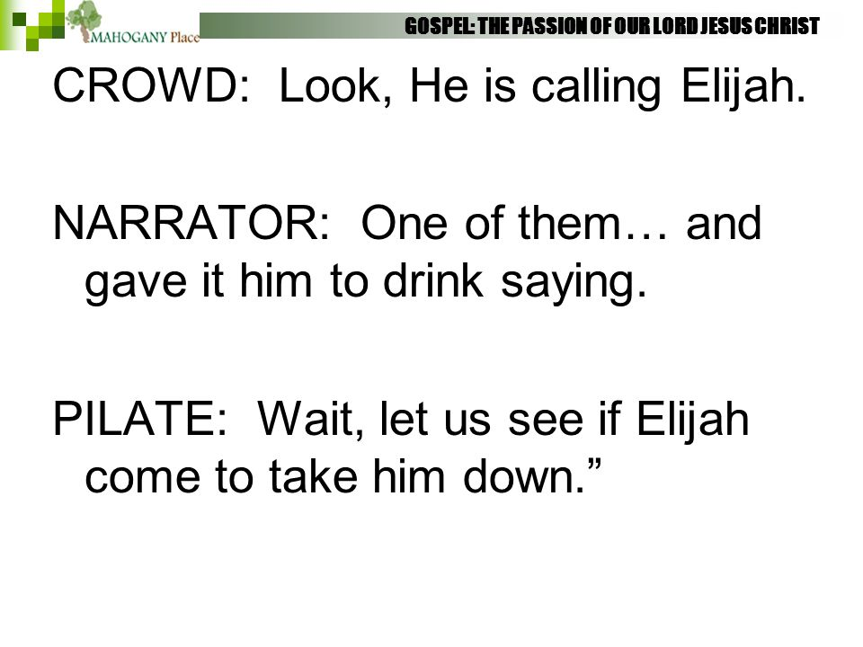 GOSPEL: THE PASSION OF OUR LORD JESUS CHRIST CROWD: Look, He is calling Elijah. NARRATOR: One of them… and gave it him to drink saying. PILATE: Wait,