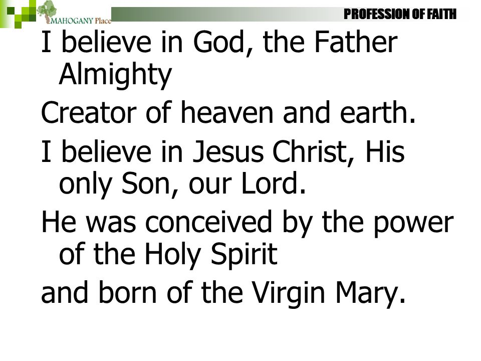 PROFESSION OF FAITH I believe in God, the Father Almighty Creator of heaven and earth. I believe in Jesus Christ, His only Son, our Lord. He was conce