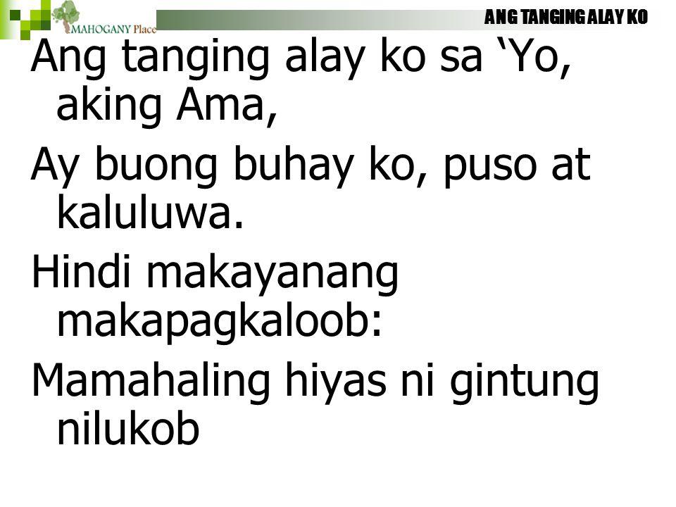 ANG TANGING ALAY KO Ang tanging alay ko sa 'Yo, aking Ama, Ay buong buhay ko, puso at kaluluwa. Hindi makayanang makapagkaloob: Mamahaling hiyas ni gi