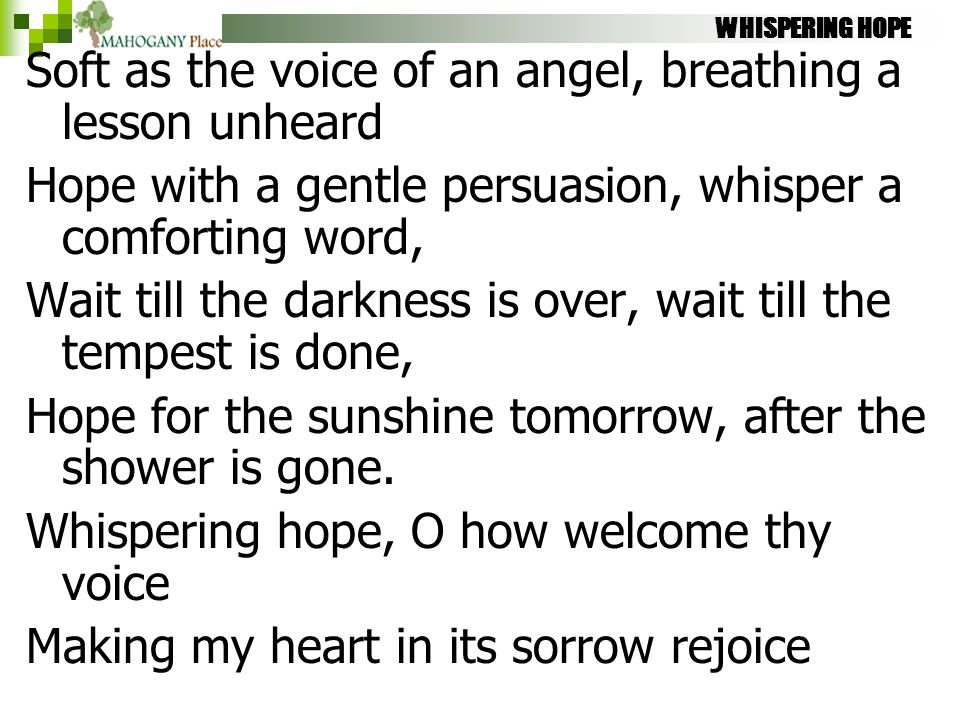 WHISPERING HOPE Soft as the voice of an angel, breathing a lesson unheard Hope with a gentle persuasion, whisper a comforting word, Wait till the dark