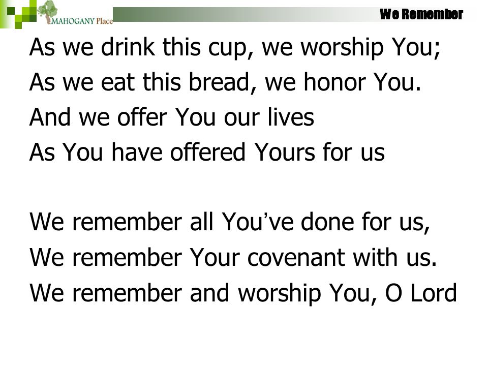 We Remember As we drink this cup, we worship You; As we eat this bread, we honor You. And we offer You our lives As You have offered Yours for us We r
