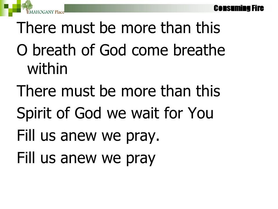 Consuming Fire There must be more than this O breath of God come breathe within There must be more than this Spirit of God we wait for You Fill us ane