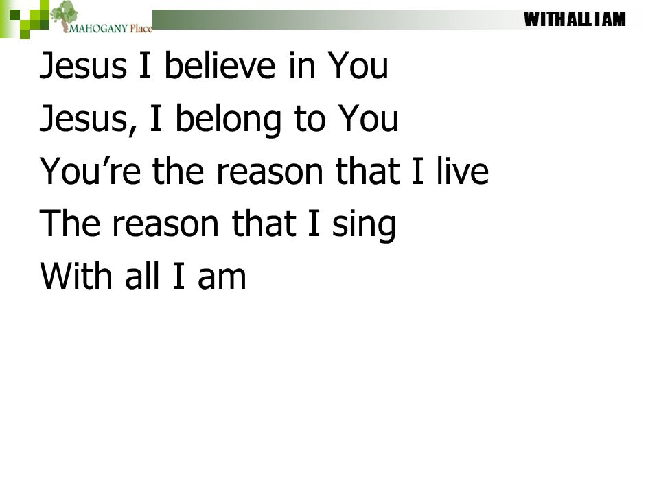 WITH ALL I AM Jesus I believe in You Jesus, I belong to You You're the reason that I live The reason that I sing With all I am