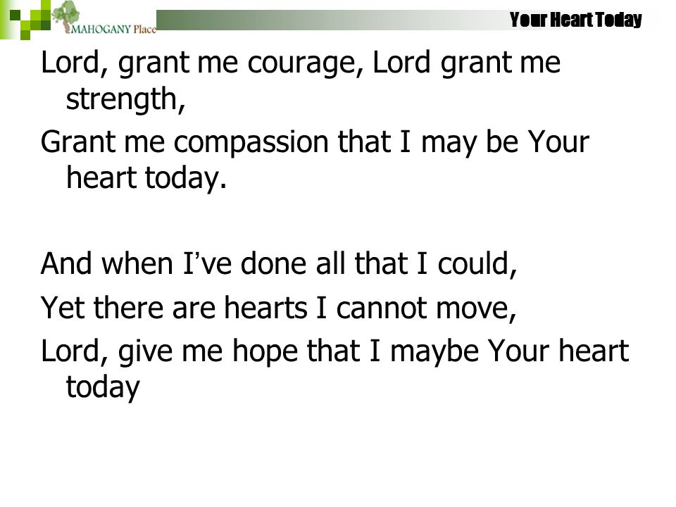 Your Heart Today Lord, grant me courage, Lord grant me strength, Grant me compassion that I may be Your heart today. And when I've done all that I cou