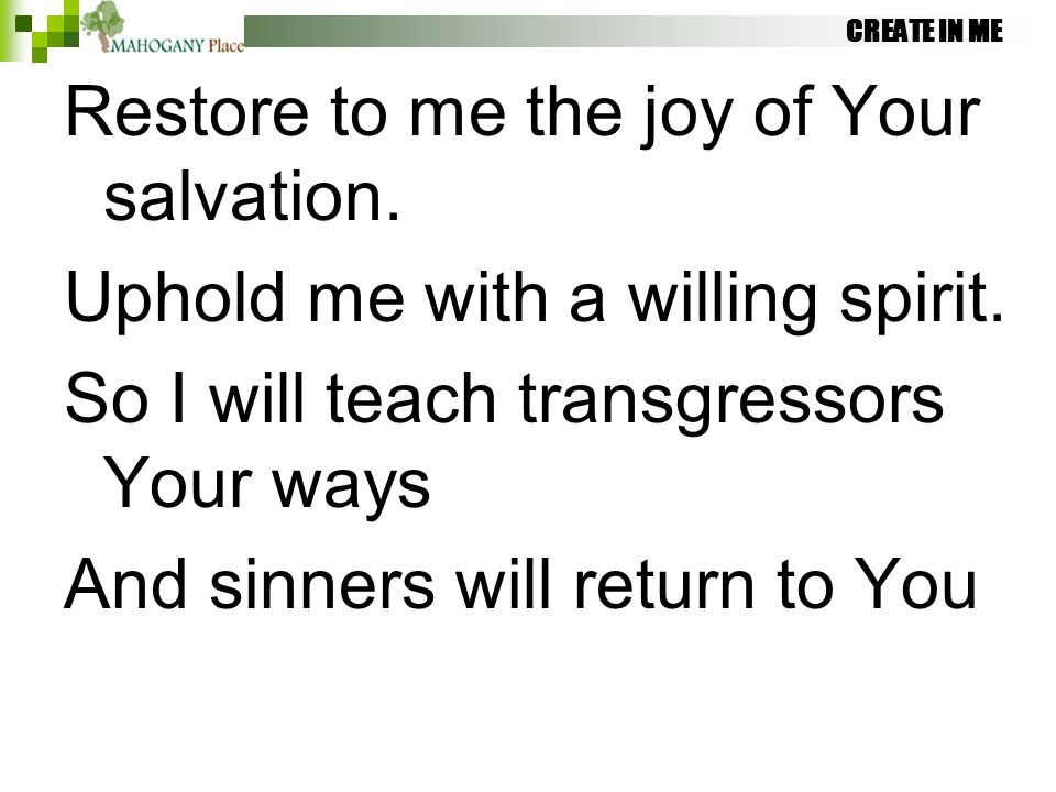 CREATE IN ME Restore to me the joy of Your salvation. Uphold me with a willing spirit. So I will teach transgressors Your ways And sinners will return