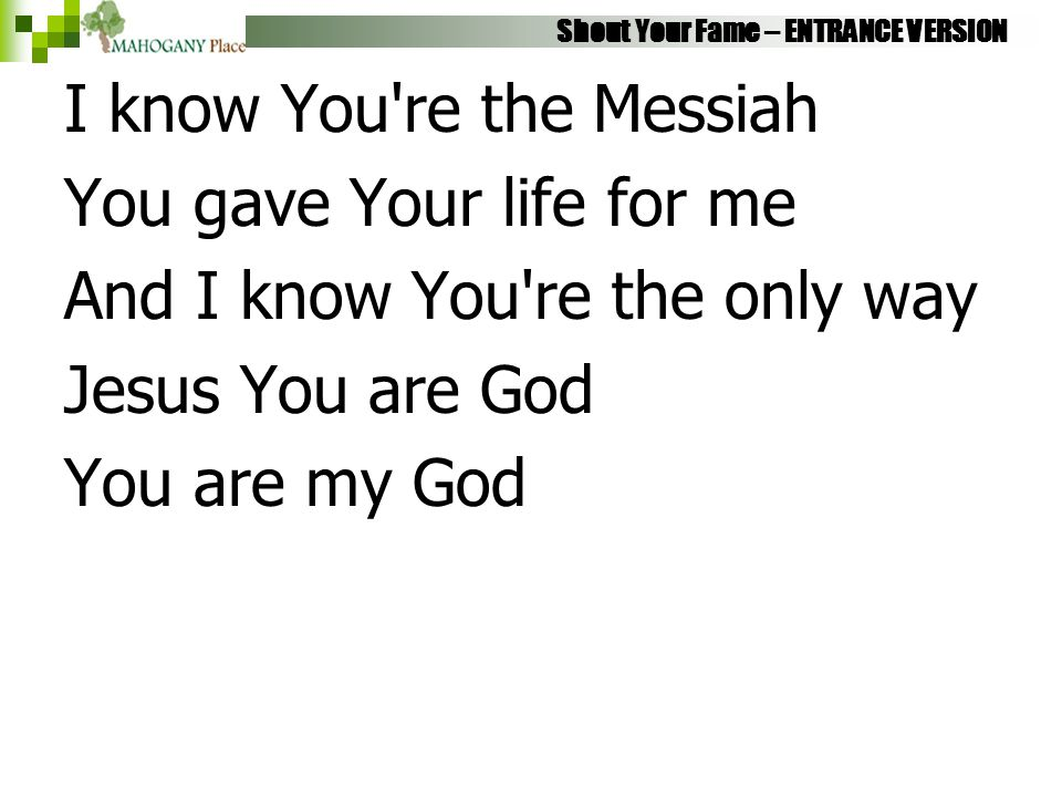 Shout Your Fame – ENTRANCE VERSION I know You're the Messiah You gave Your life for me And I know You're the only way Jesus You are God You are my God