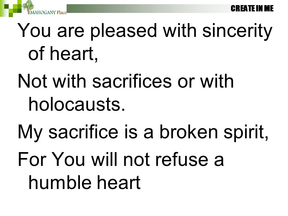 CREATE IN ME You are pleased with sincerity of heart, Not with sacrifices or with holocausts. My sacrifice is a broken spirit, For You will not refuse