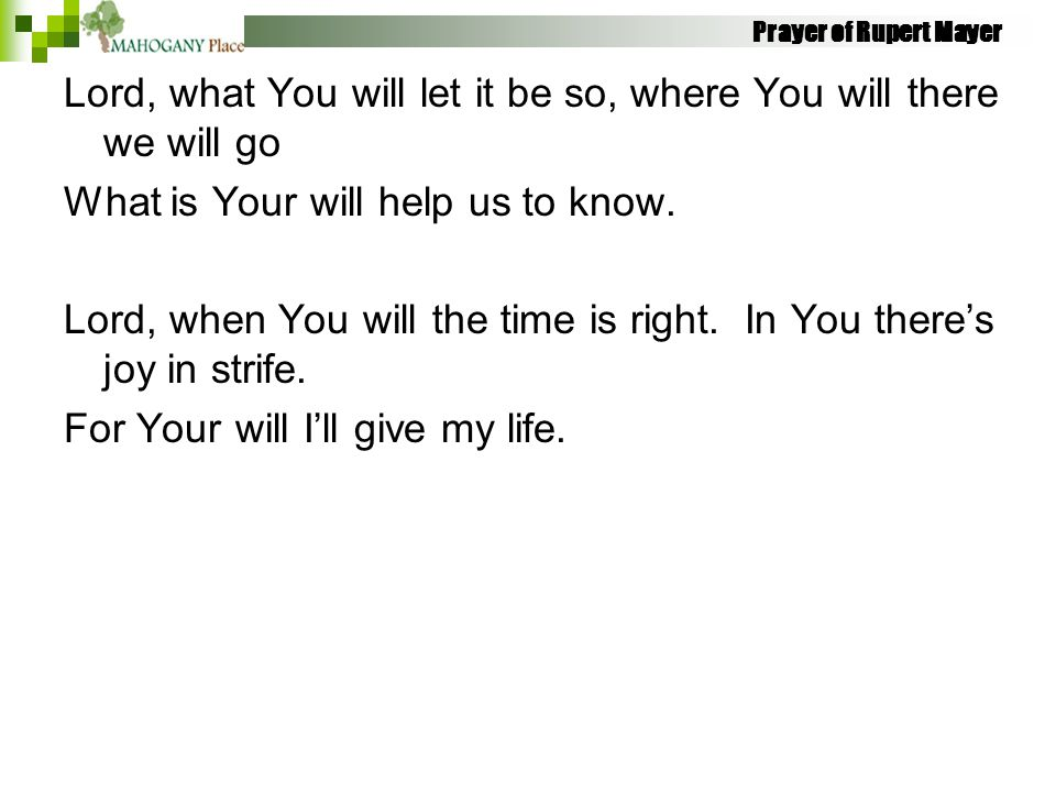 Prayer of Rupert Mayer Lord, what You will let it be so, where You will there we will go What is Your will help us to know. Lord, when You will the ti