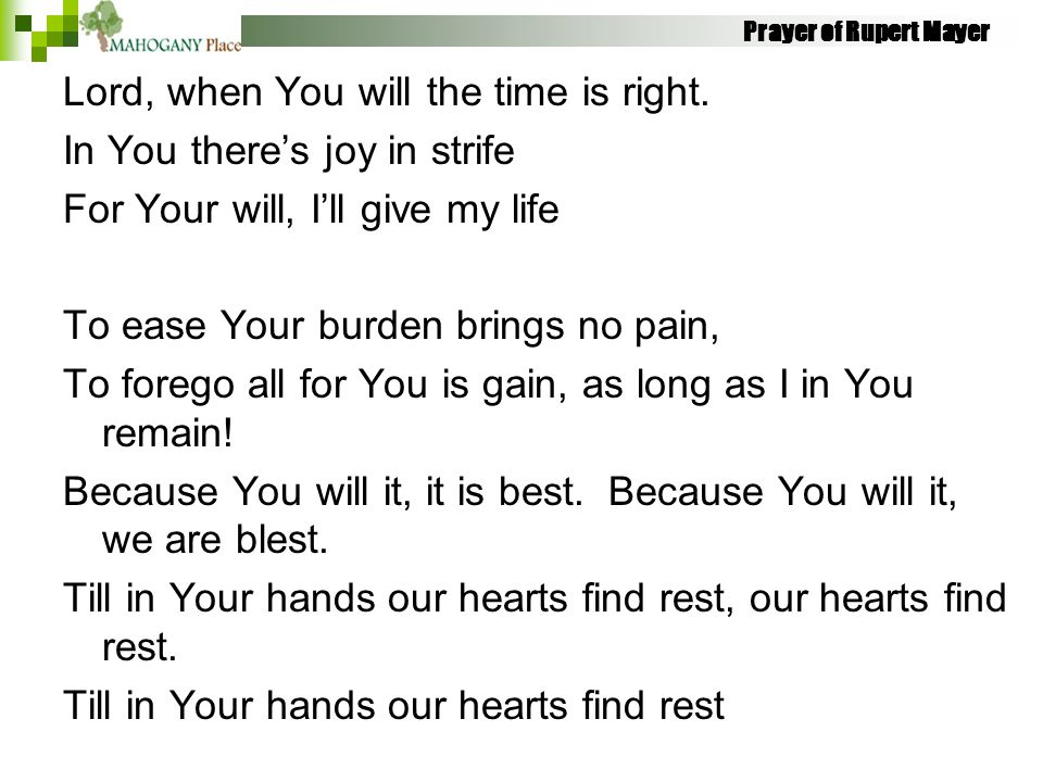 Prayer of Rupert Mayer Lord, when You will the time is right. In You there's joy in strife For Your will, I'll give my life To ease Your burden brings