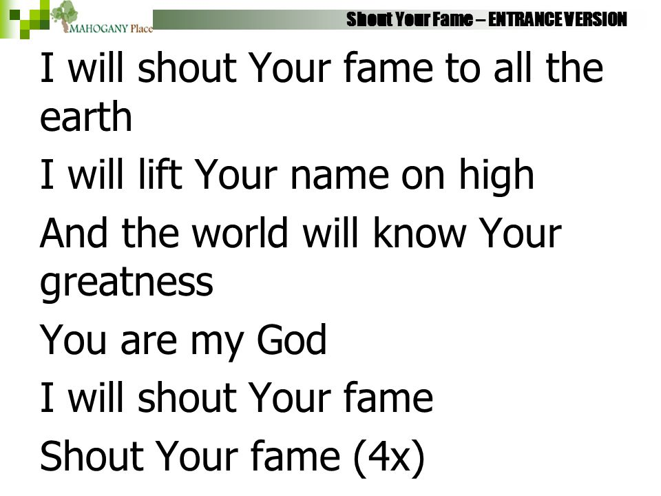 Shout Your Fame – ENTRANCE VERSION I will shout Your fame to all the earth I will lift Your name on high And the world will know Your greatness You ar