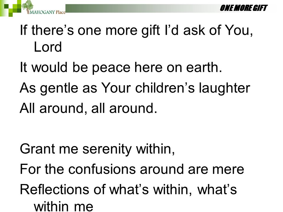 ONE MORE GIFT If there's one more gift I'd ask of You, Lord It would be peace here on earth. As gentle as Your children's laughter All around, all aro