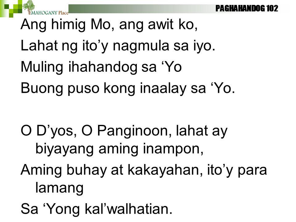 PAGHAHANDOG 102 Ang himig Mo, ang awit ko, Lahat ng ito'y nagmula sa iyo. Muling ihahandog sa 'Yo Buong puso kong inaalay sa 'Yo. O D'yos, O Panginoon