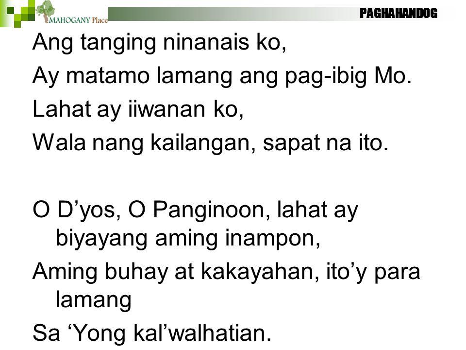 PAGHAHANDOG Ang tanging ninanais ko, Ay matamo lamang ang pag-ibig Mo. Lahat ay iiwanan ko, Wala nang kailangan, sapat na ito. O D'yos, O Panginoon, l