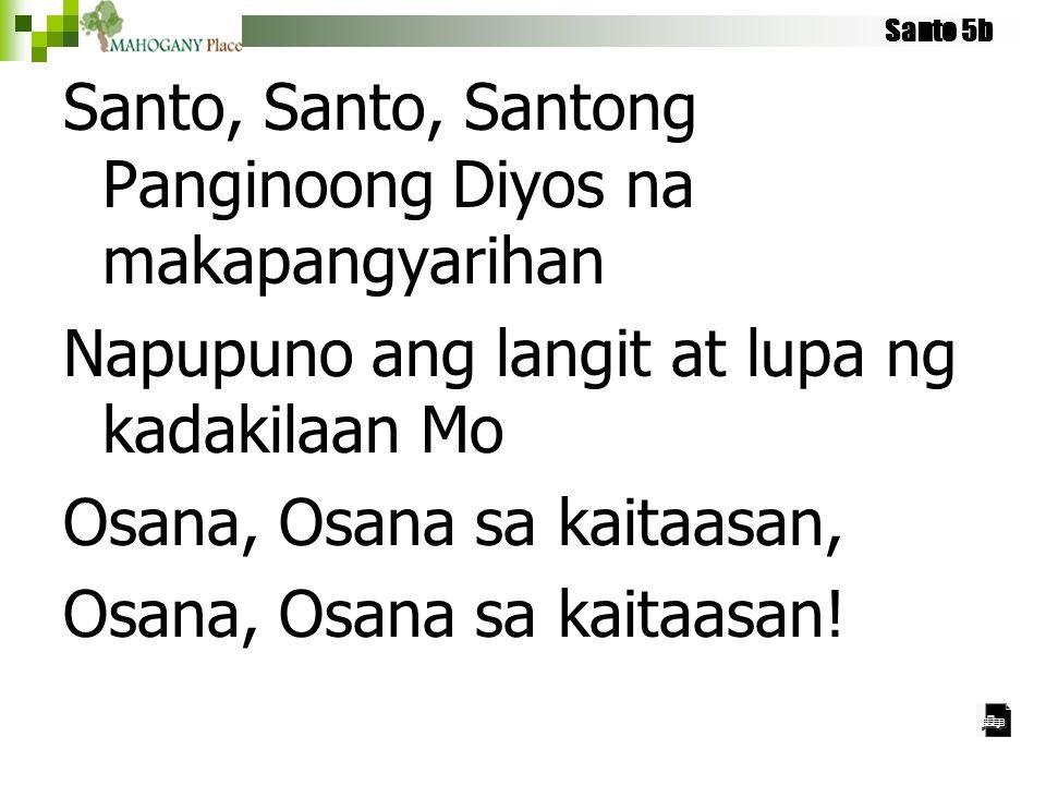 Santo 5b Santo, Santo, Santong Panginoong Diyos na makapangyarihan Napupuno ang langit at lupa ng kadakilaan Mo Osana, Osana sa kaitaasan, Osana, Osan