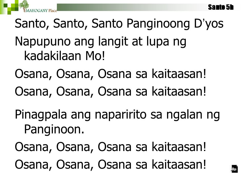 Santo 5h Santo, Santo, Santo Panginoong D'yos Napupuno ang langit at lupa ng kadakilaan Mo! Osana, Osana, Osana sa kaitaasan! Pinagpala ang naparirito