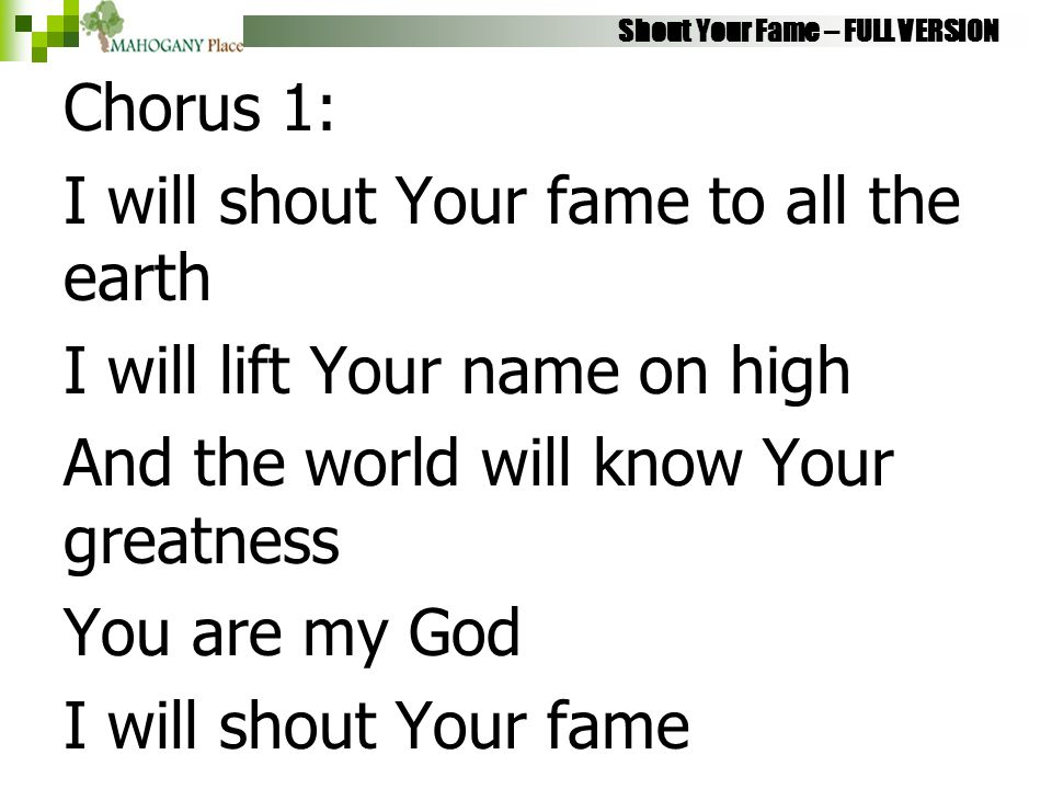 Shout Your Fame – FULL VERSION Chorus 1: I will shout Your fame to all the earth I will lift Your name on high And the world will know Your greatness