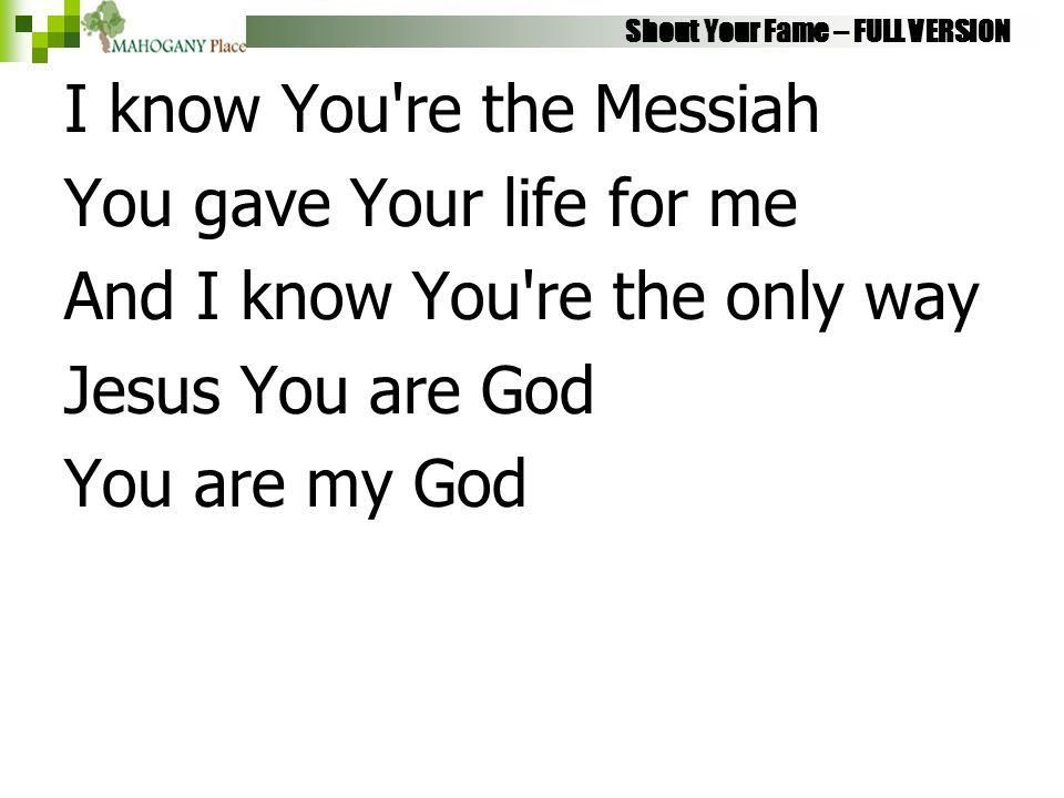Shout Your Fame – FULL VERSION I know You're the Messiah You gave Your life for me And I know You're the only way Jesus You are God You are my God