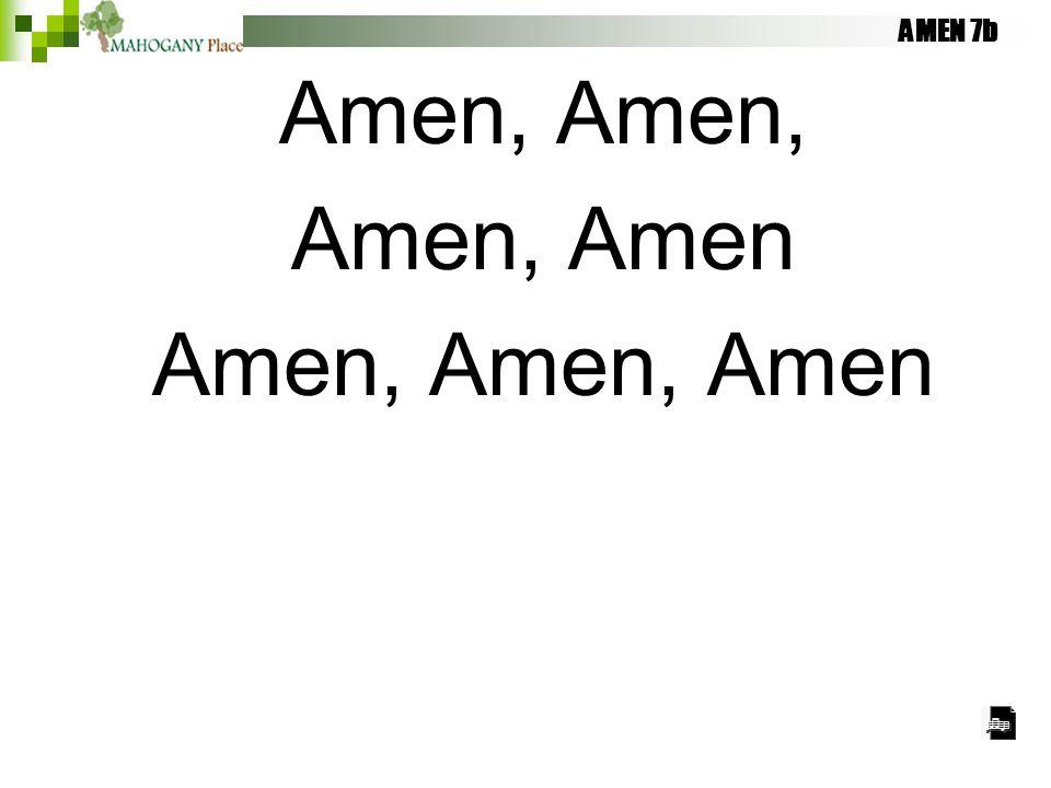AMEN 7b Amen, Amen, Amen Amen, Amen, Amen
