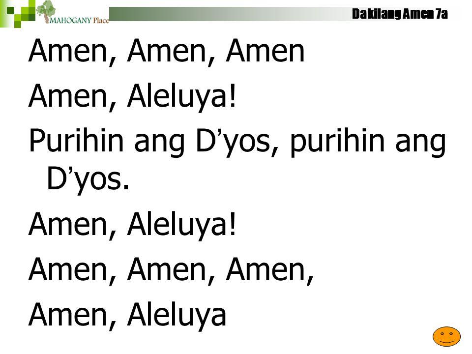 Dakilang Amen 7a Amen, Amen, Amen Amen, Aleluya! Purihin ang D'yos, purihin ang D'yos. Amen, Aleluya! Amen, Amen, Amen, Amen, Aleluya
