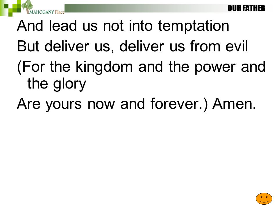 OUR FATHER And lead us not into temptation But deliver us, deliver us from evil (For the kingdom and the power and the glory Are yours now and forever