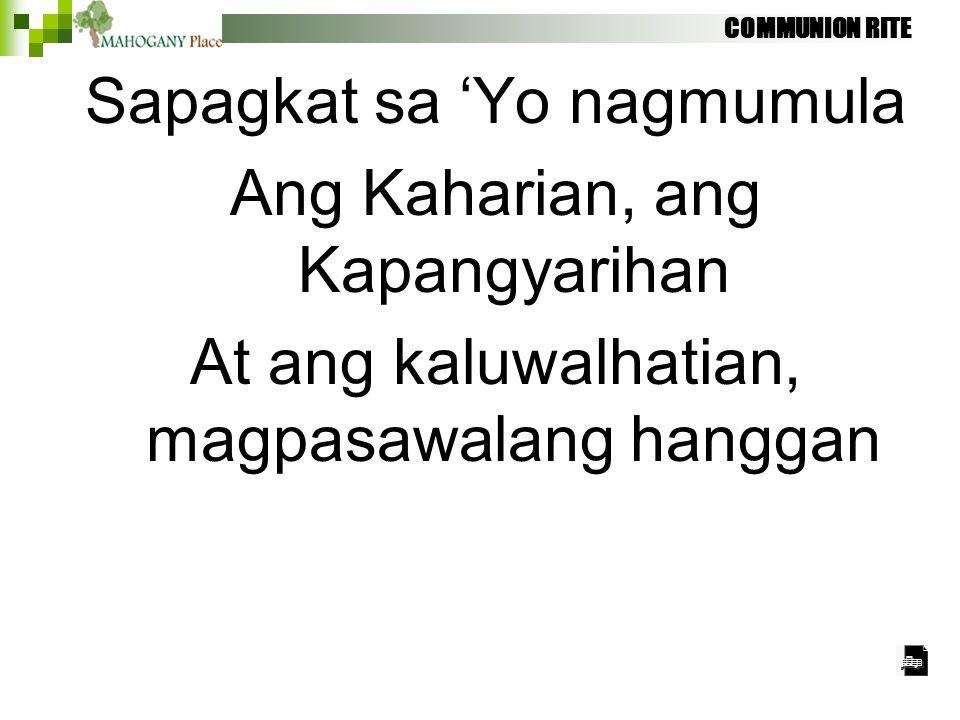 COMMUNION RITE Sapagkat sa 'Yo nagmumula Ang Kaharian, ang Kapangyarihan At ang kaluwalhatian, magpasawalang hanggan