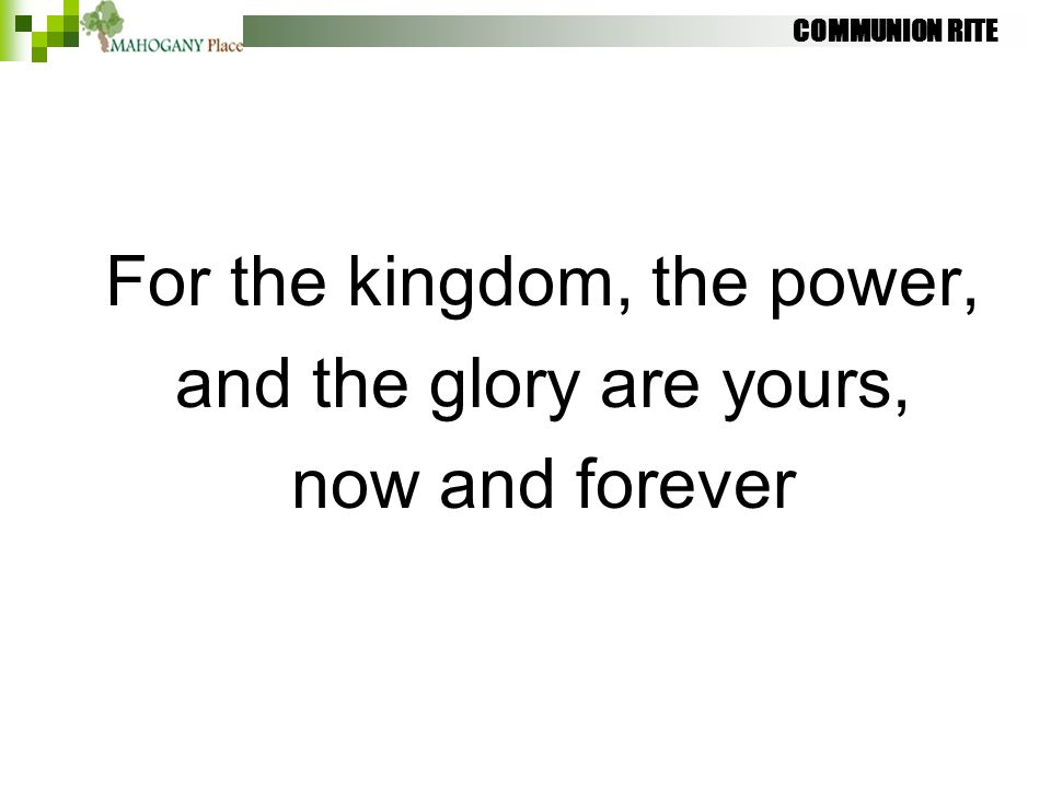COMMUNION RITE For the kingdom, the power, and the glory are yours, now and forever