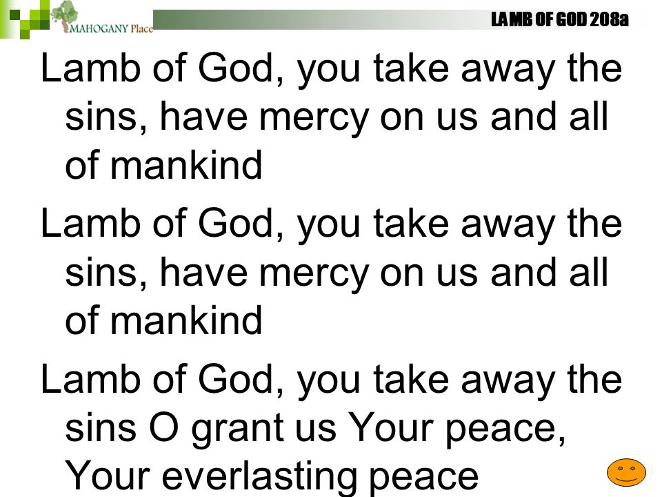 LAMB OF GOD 208a Lamb of God, you take away the sins, have mercy on us and all of mankind Lamb of God, you take away the sins O grant us Your peace, Y