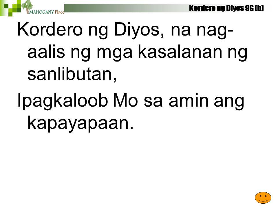 Kordero ng Diyos 9G (b) Kordero ng Diyos, na nag- aalis ng mga kasalanan ng sanlibutan, Ipagkaloob Mo sa amin ang kapayapaan.