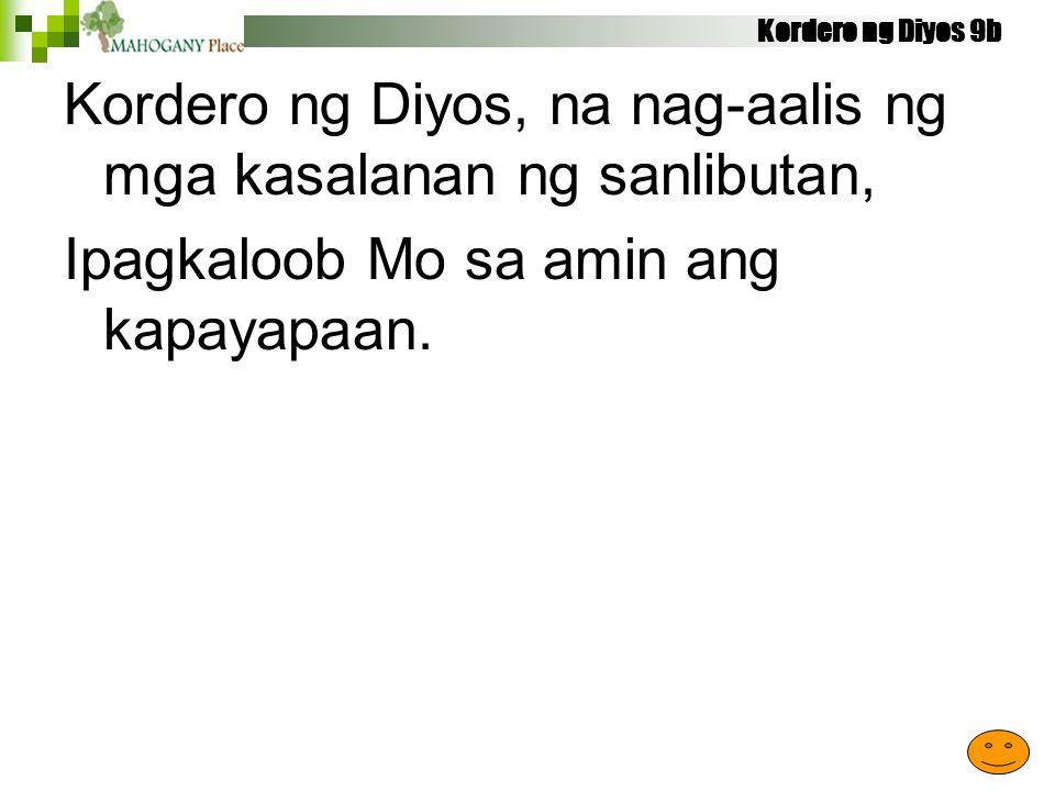 Kordero ng Diyos 9b Kordero ng Diyos, na nag-aalis ng mga kasalanan ng sanlibutan, Ipagkaloob Mo sa amin ang kapayapaan.