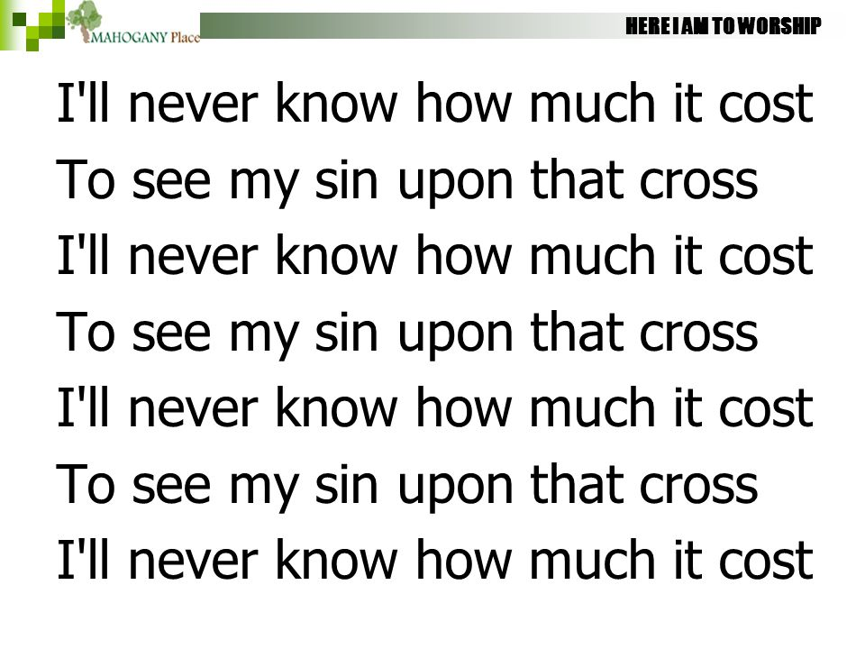 HERE I AM TO WORSHIP I'll never know how much it cost To see my sin upon that cross I'll never know how much it cost To see my sin upon that cross I'l