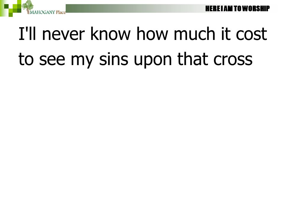 HERE I AM TO WORSHIP I'll never know how much it cost to see my sins upon that cross