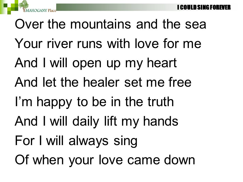 I COULD SING FOREVER Over the mountains and the sea Your river runs with love for me And I will open up my heart And let the healer set me free I'm ha
