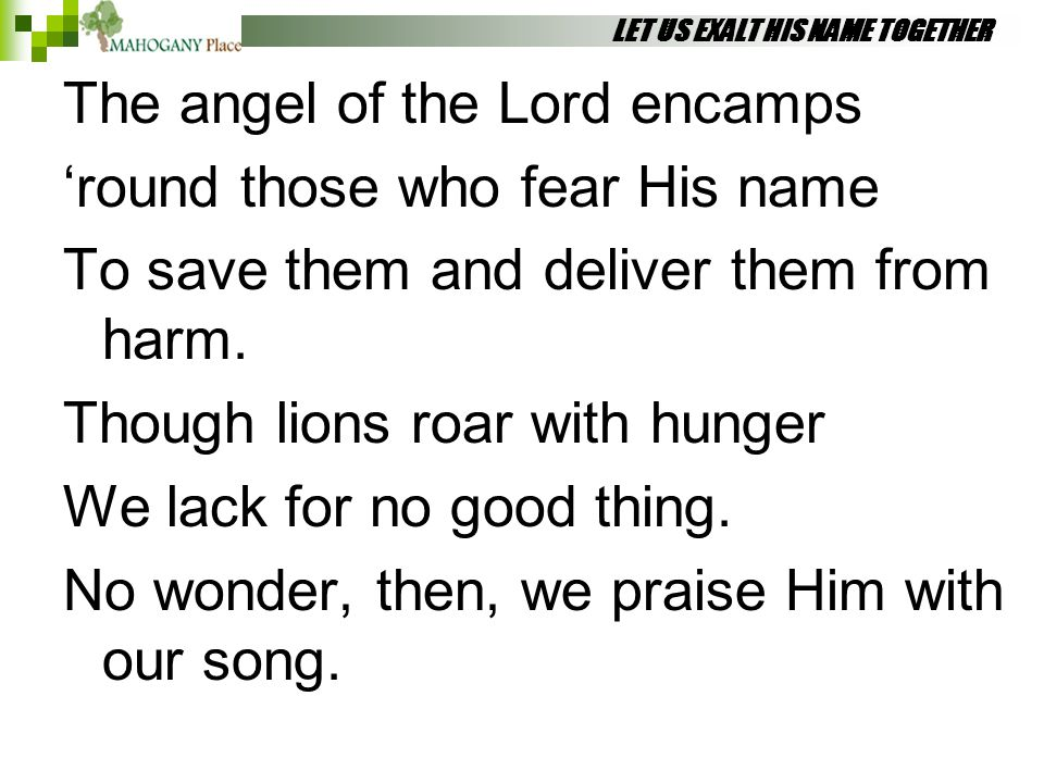 LET US EXALT HIS NAME TOGETHER The angel of the Lord encamps 'round those who fear His name To save them and deliver them from harm. Though lions roar