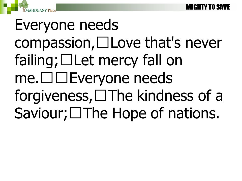 MIGHTY TO SAVE Everyone needs compassion, Love that's never failing; Let mercy fall on me. Everyone needs forgiveness, The kindness of a Saviour; The