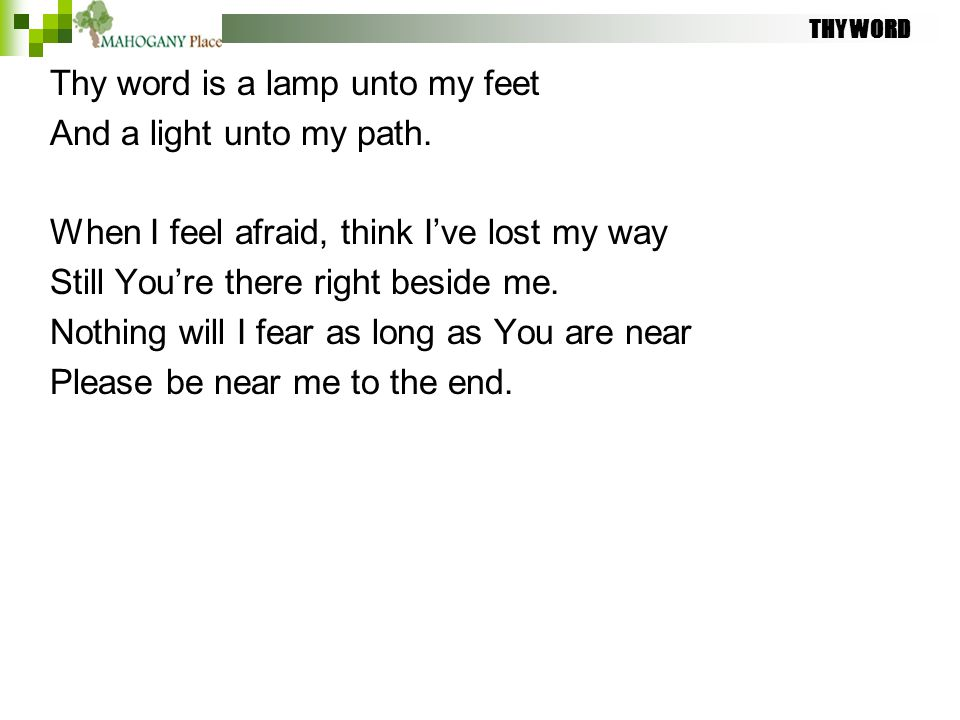 THY WORD Thy word is a lamp unto my feet And a light unto my path. When I feel afraid, think I've lost my way Still You're there right beside me. Noth
