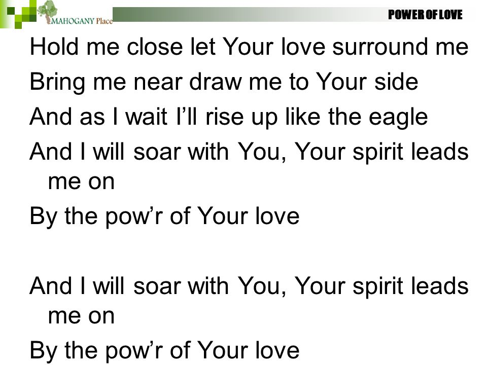 POWER OF LOVE Hold me close let Your love surround me Bring me near draw me to Your side And as I wait I'll rise up like the eagle And I will soar wit