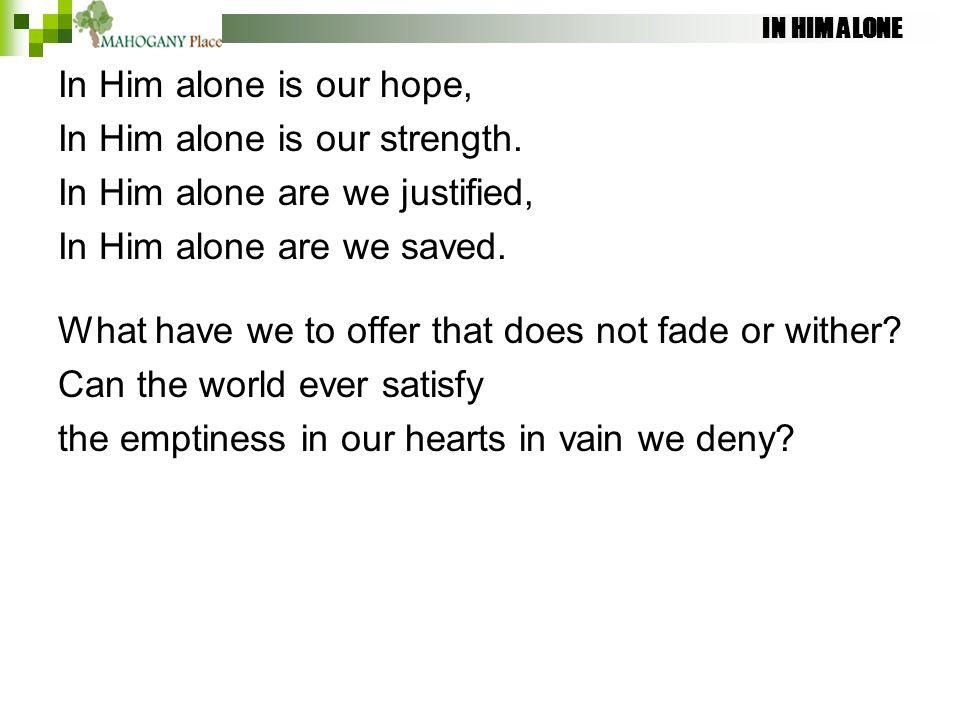 IN HIM ALONE In Him alone is our hope, In Him alone is our strength. In Him alone are we justified, In Him alone are we saved. What have we to offer t