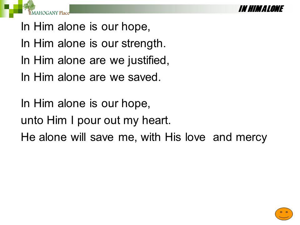 IN HIM ALONE In Him alone is our hope, In Him alone is our strength. In Him alone are we justified, In Him alone are we saved. In Him alone is our hop