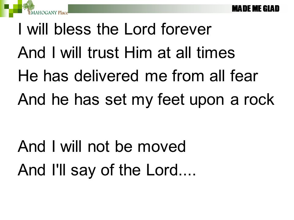 MADE ME GLAD I will bless the Lord forever And I will trust Him at all times He has delivered me from all fear And he has set my feet upon a rock And